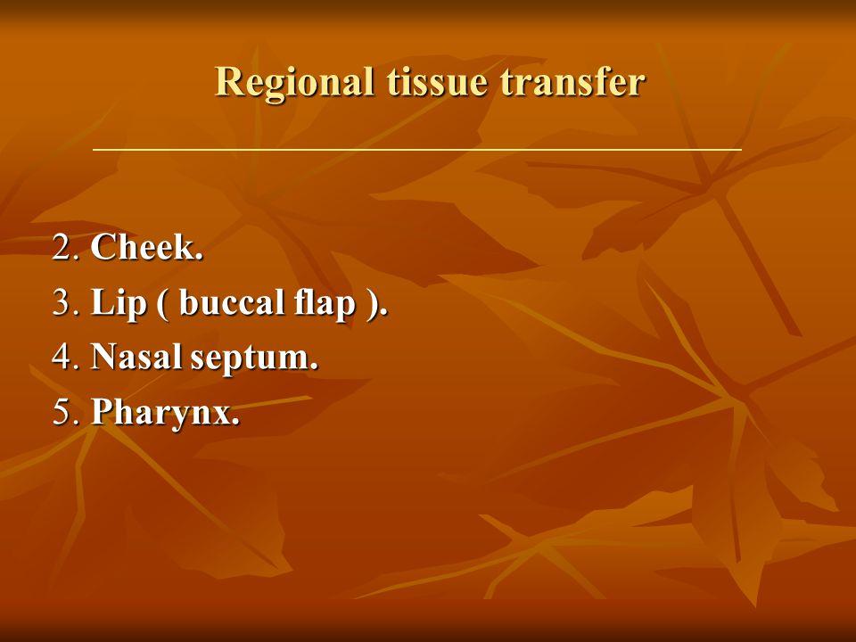 Regional tissue transfer 2. Cheek. 3. Lip ( buccal flap ). 4. Nasal septum. 5. Pharynx.