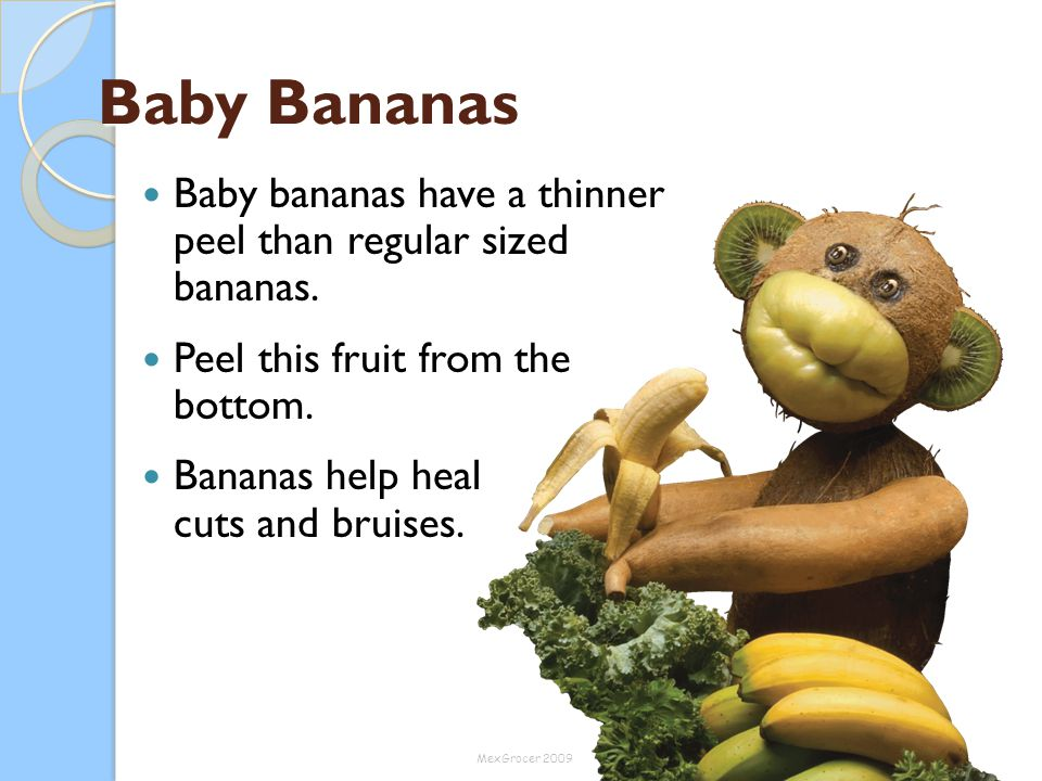 Baby Bananas Baby bananas have a thinner peel than regular sized bananas. Peel this fruit from the bottom. Bananas help heal cuts and bruises. MexGroc