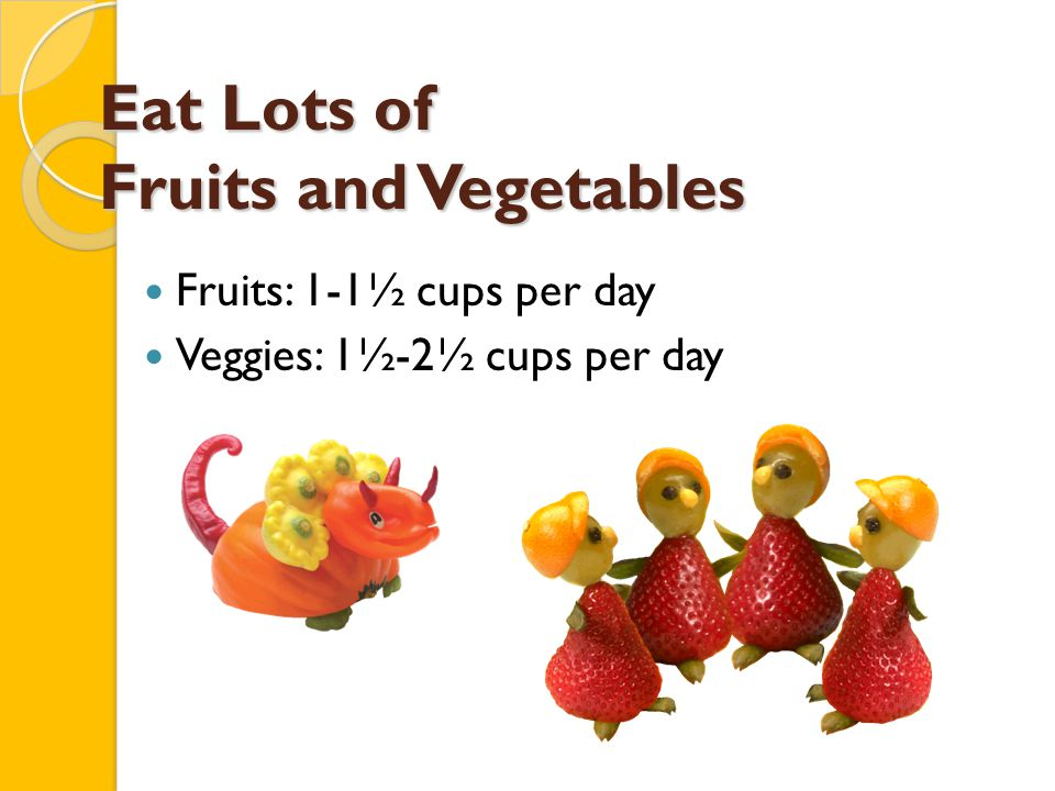 Eat Lots of Fruits and Vegetables Fruits: 1-1½ cups per day Veggies: 1½-2½ cups per day