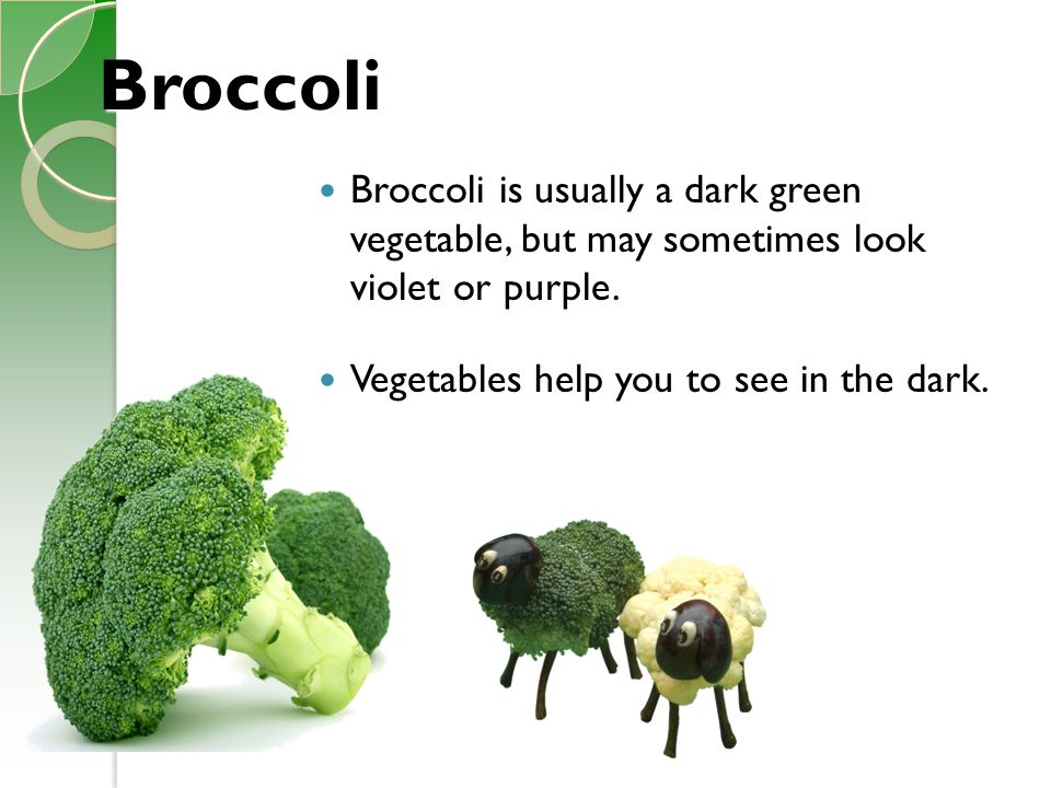 Broccoli Broccoli is usually a dark green vegetable, but may sometimes look violet or purple. Vegetables help you to see in the dark.