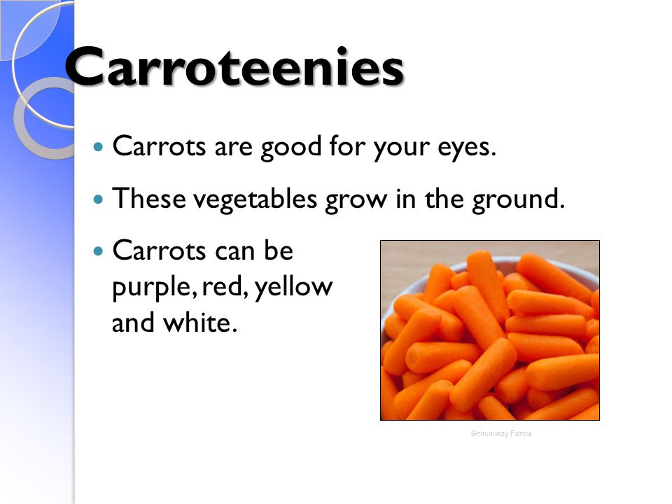 Carroteenies Carrots are good for your eyes. These vegetables grow in the ground. Carrots can be purple, red, yellow and white. Grimmway Farms