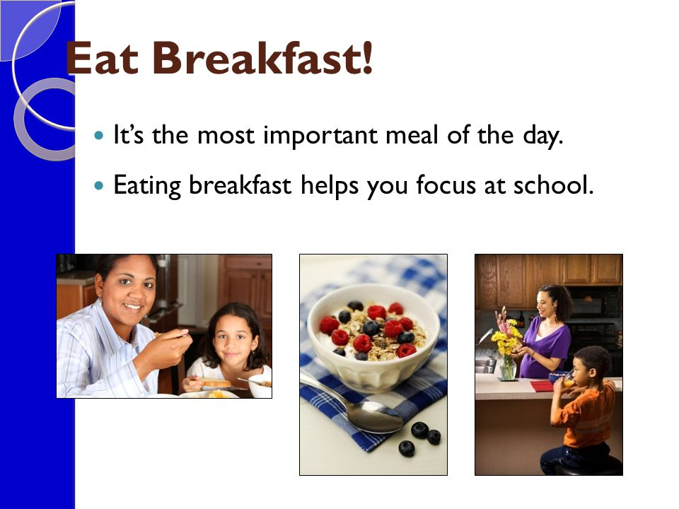 Eat Breakfast! Its the most important meal of the day. Eating breakfast helps you focus at school.