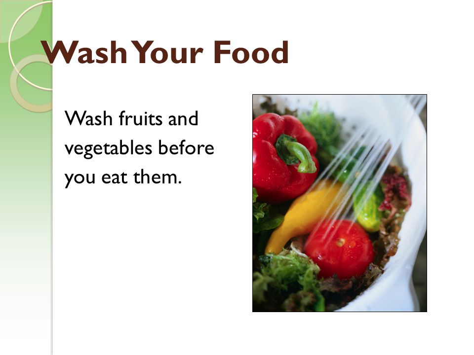 Wash Your Food Wash fruits and vegetables before you eat them.