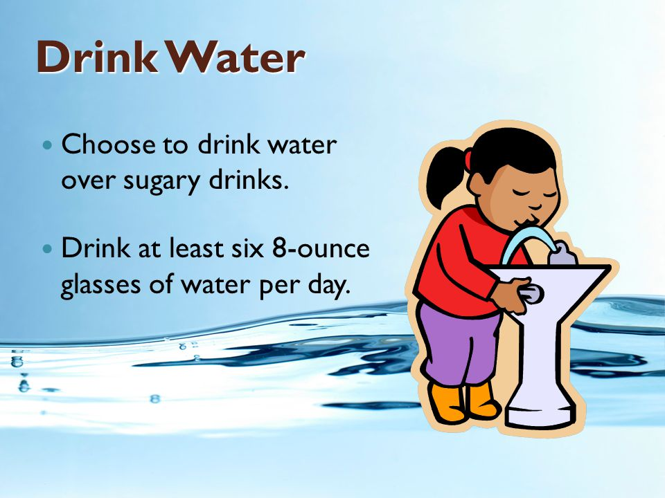 Drink Water Choose to drink water over sugary drinks. Drink at least six 8-ounce glasses of water per day.