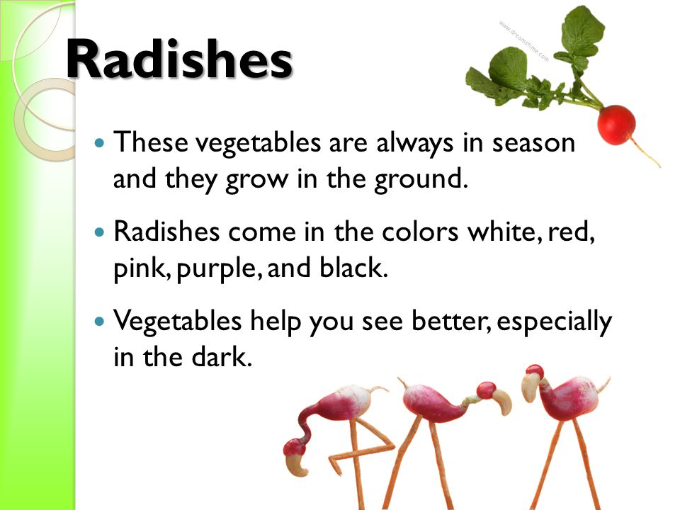 Radishes These vegetables are always in season and they grow in the ground. Radishes come in the colors white, red, pink, purple, and black. Vegetable