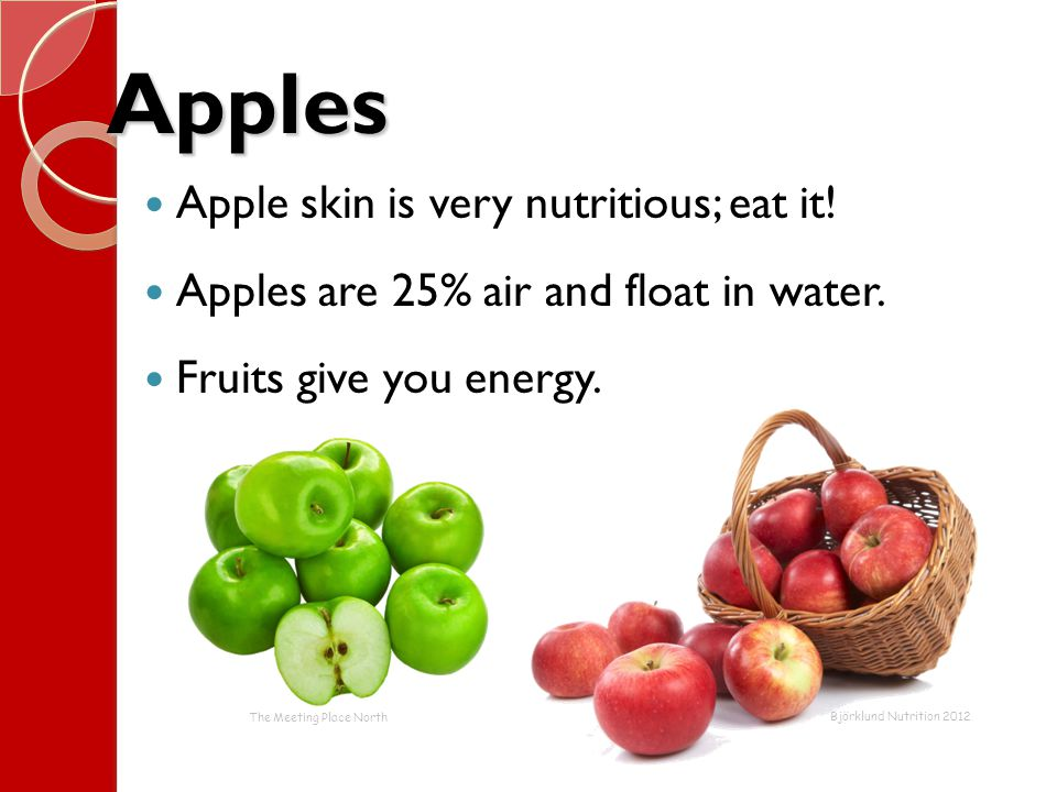 Apples Apple skin is very nutritious; eat it! Apples are 25% air and float in water. Fruits give you energy. The Meeting Place North Björklund Nutriti