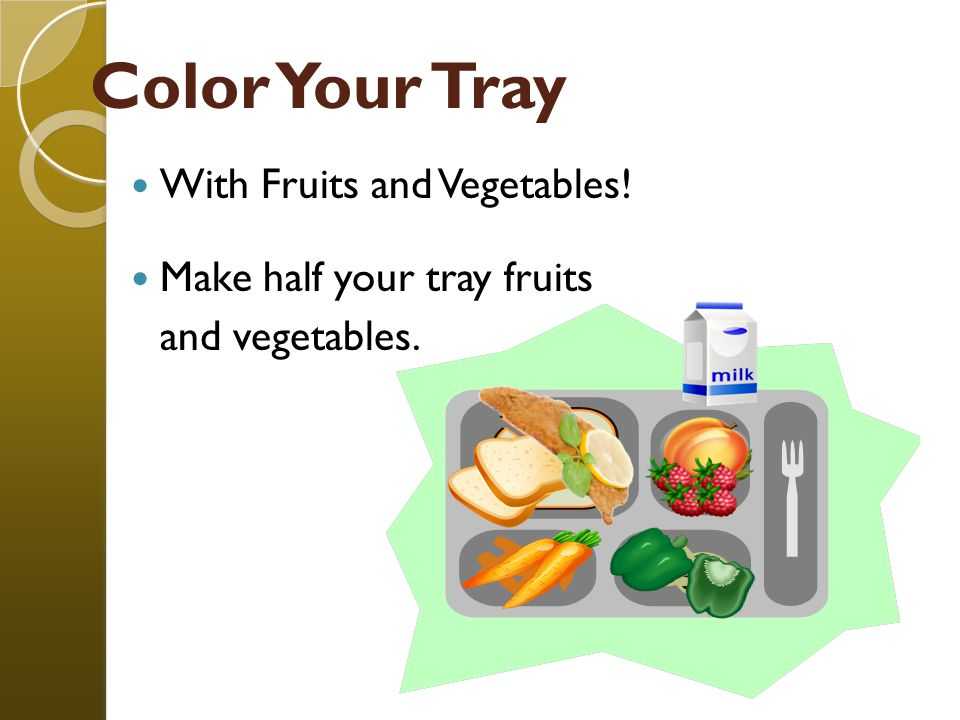 Color Your Tray With Fruits and Vegetables! Make half your tray fruits and vegetables.