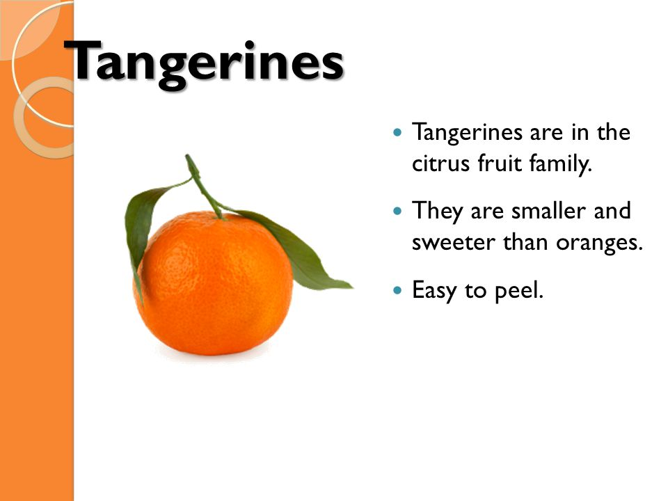 Tangerines Tangerines are in the citrus fruit family. They are smaller and sweeter than oranges. Easy to peel.