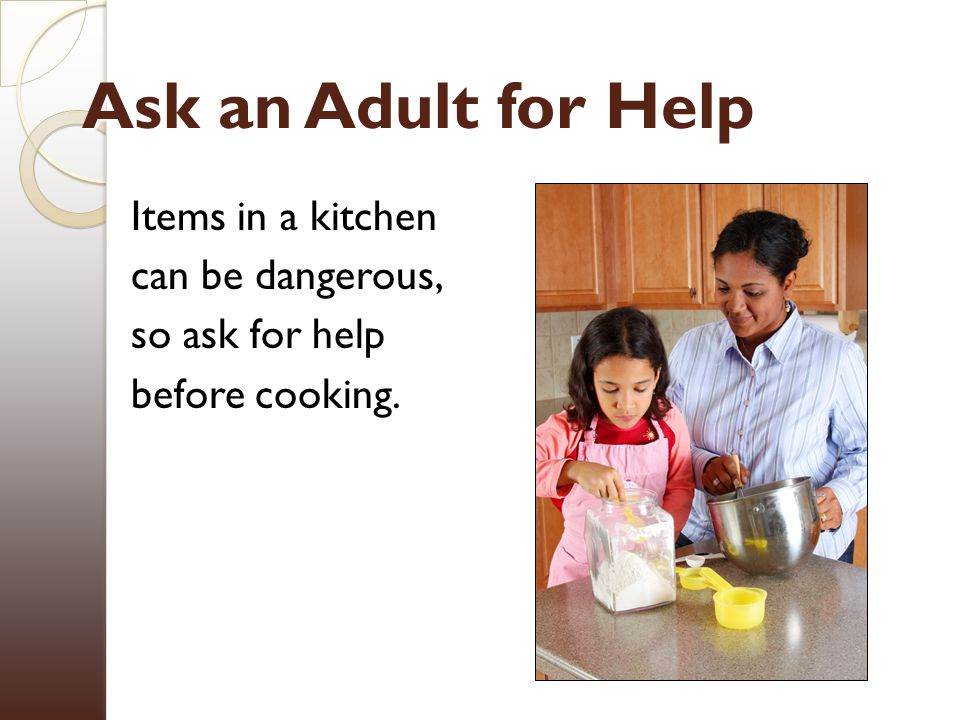 Ask an Adult for Help Items in a kitchen can be dangerous, so ask for help before cooking.