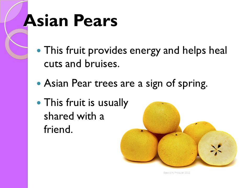 Asian Pears This fruit provides energy and helps heal cuts and bruises. Asian Pear trees are a sign of spring. This fruit is usually shared with a fri