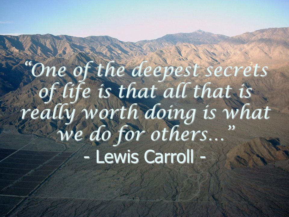 One of the deepest secrets of life is that all that is really worth doing is what we do for others… - Lewis Carroll -