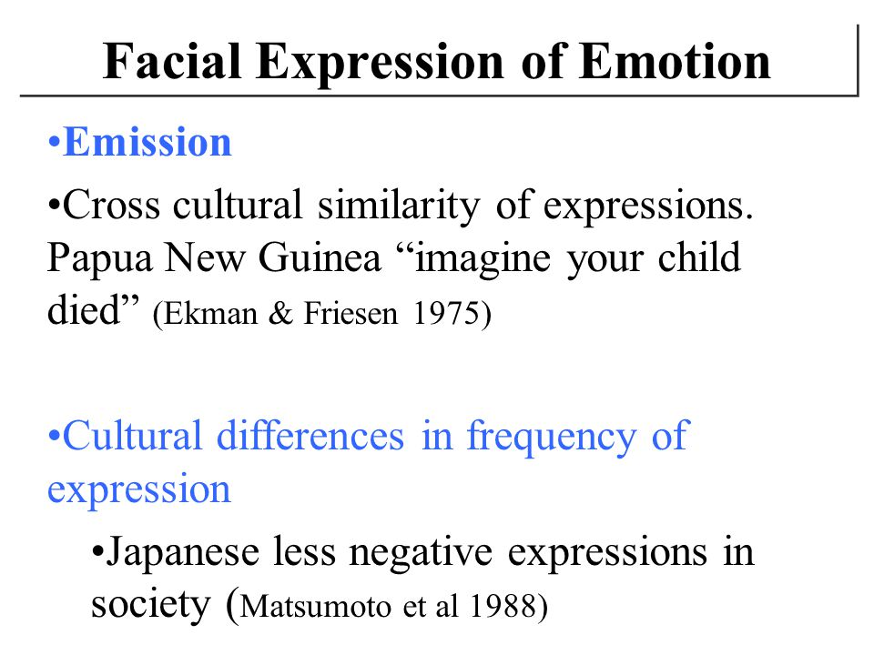 Facial Expression of Emotion Emission Cross cultural similarity of expressions. Papua New Guinea imagine your child died (Ekman & Friesen 1975) Cultur