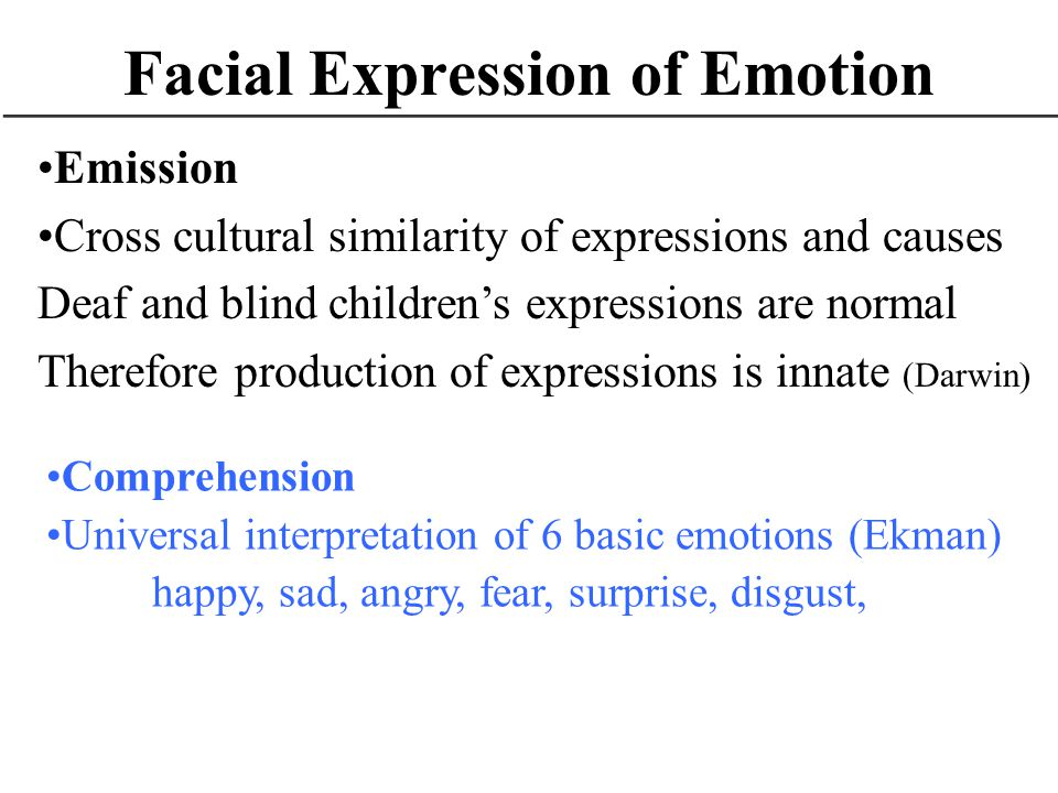 Facial Expression of Emotion Emission Cross cultural similarity of expressions and causes Deaf and blind childrens expressions are normal Therefore pr