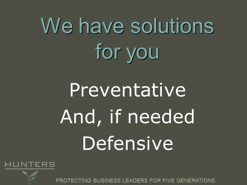 PROTECTING BUSINESS LEADERS FOR FIVE GENERATIONS We have solutions for you Preventative And, if needed Defensive