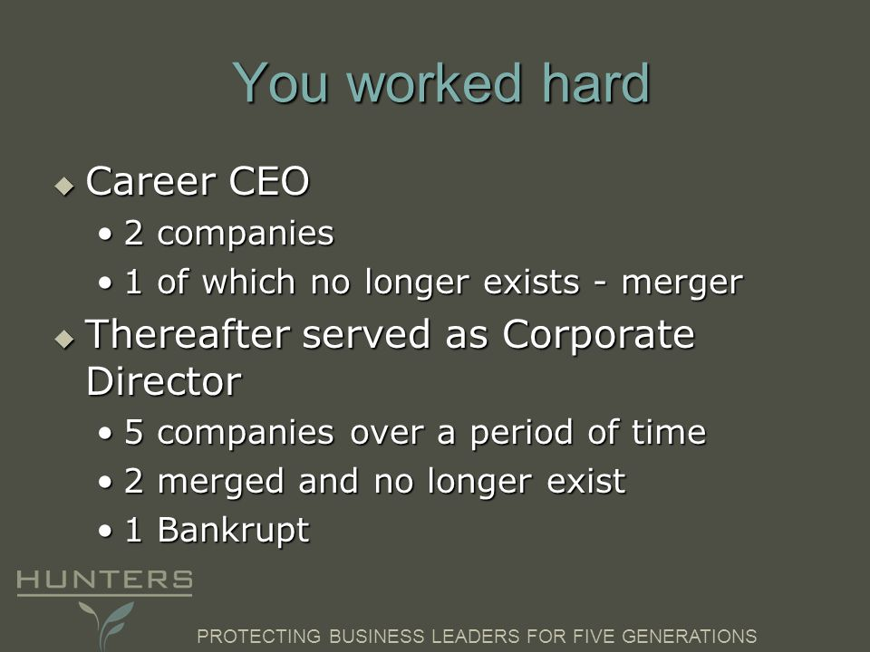 PROTECTING BUSINESS LEADERS FOR FIVE GENERATIONS You worked hard Career CEO Career CEO 2 companies2 companies 1 of which no longer exists - merger1 of
