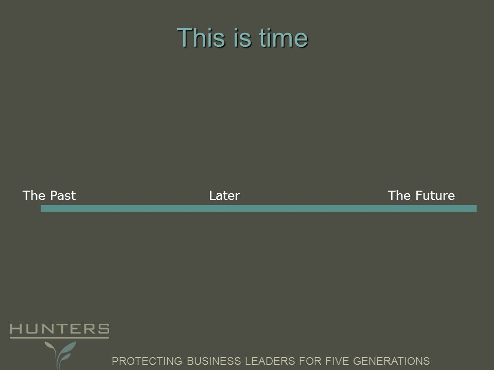 PROTECTING BUSINESS LEADERS FOR FIVE GENERATIONS This is time The PastLaterThe Future