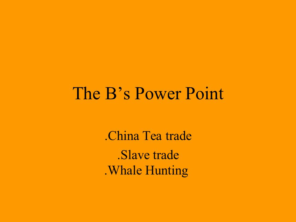 The Bs Power Point.China Tea trade.Slave trade.Whale Hunting