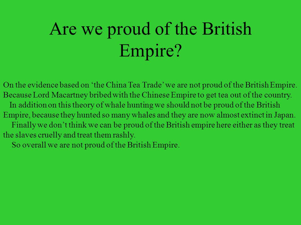 Are we proud of the British Empire? On the evidence based on the China Tea Trade we are not proud of the British Empire. Because Lord Macartney bribed