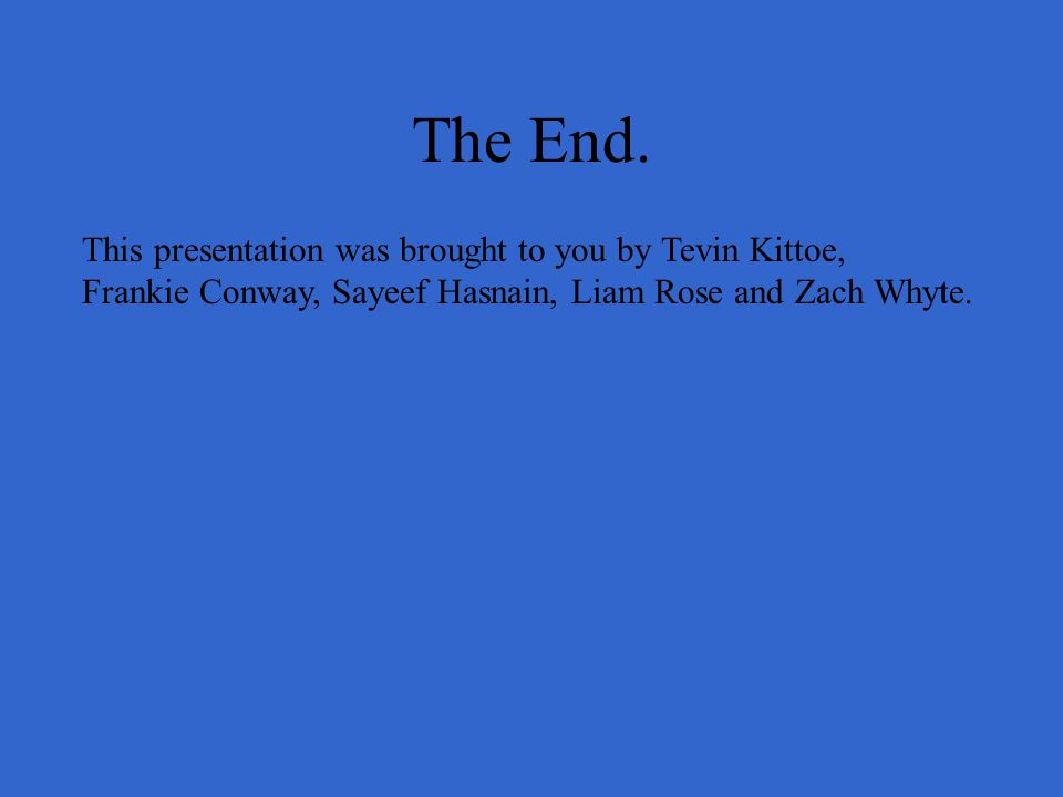 The End. This presentation was brought to you by Tevin Kittoe, Frankie Conway, Sayeef Hasnain, Liam Rose and Zach Whyte.