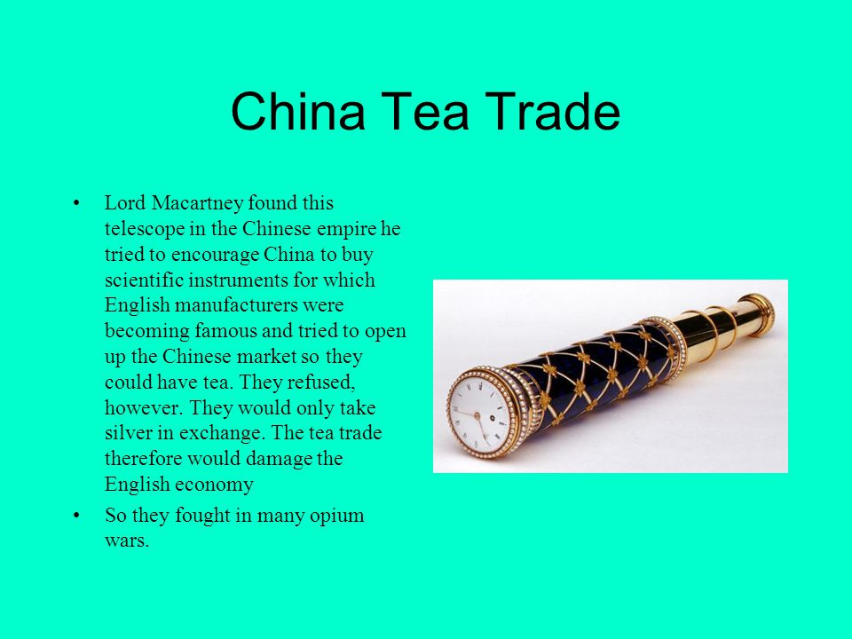China Tea Trade Lord Macartney found this telescope in the Chinese empire he tried to encourage China to buy scientific instruments for which English