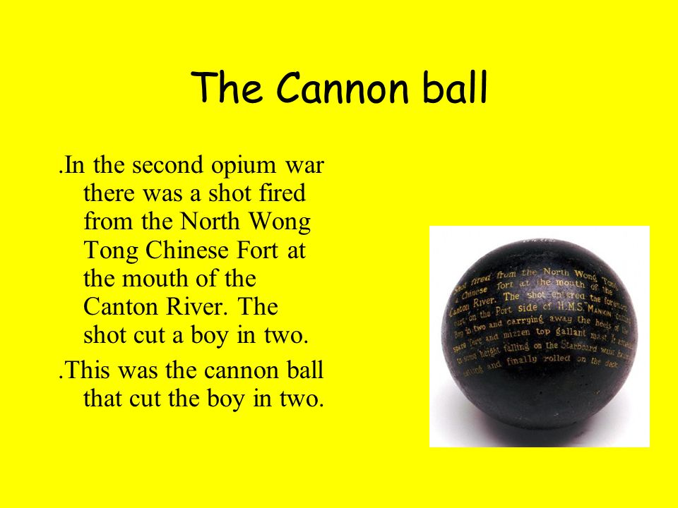 The Cannon ball.In the second opium war there was a shot fired from the North Wong Tong Chinese Fort at the mouth of the Canton River. The shot cut a