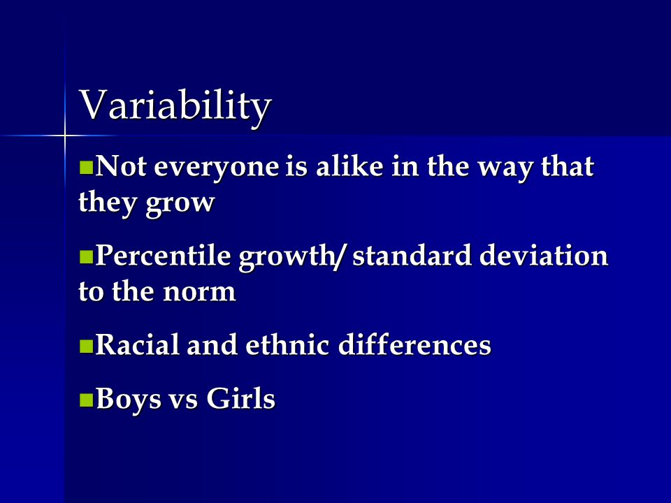 Variability n Not everyone is alike in the way that they grow n Percentile growth/ standard deviation to the norm n Racial and ethnic differences n Bo