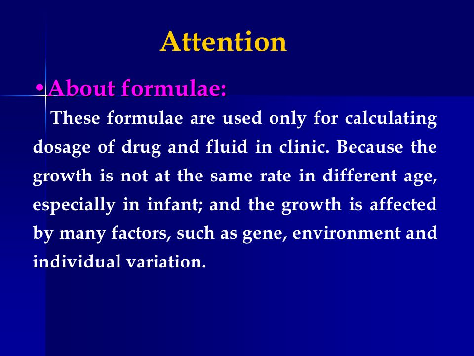 About formulae: About formulae: These formulae are used only for calculating dosage of drug and fluid in clinic. Because the growth is not at the same