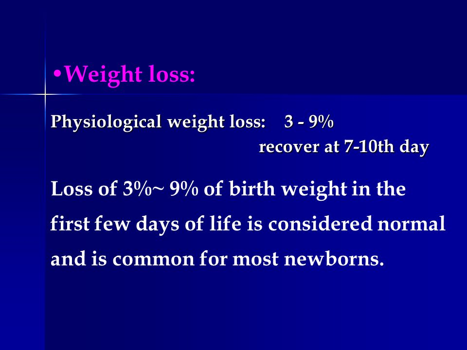 Weight loss: Physiological weight loss: 3 - 9% recover at 7-10th day recover at 7-10th day Loss of 3%~ 9% of birth weight in the first few days of lif