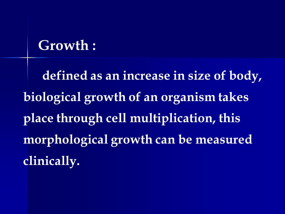 Growth : defined as an increase in size of body, biological growth of an organism takes place through cell multiplication, this morphological growth c