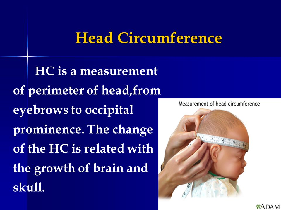 Head Circumference HC is a measurement of perimeter of head,from eyebrows to occipital prominence. The change of the HC is related with the growth of