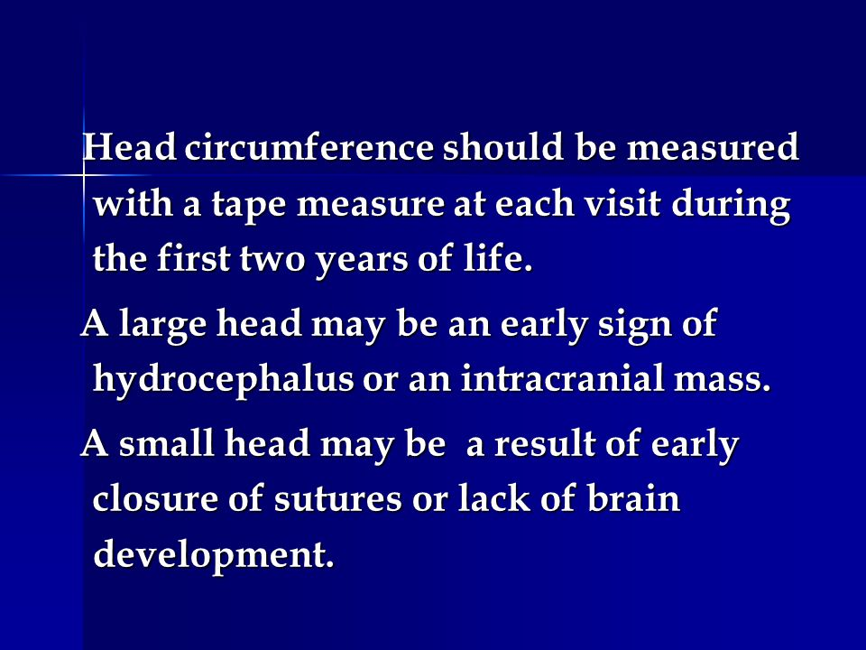 Head circumference should be measured with a tape measure at each visit during the first two years of life. Head circumference should be measured with