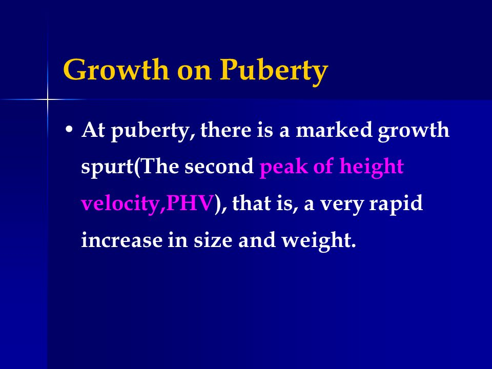 Growth on Puberty At puberty, there is a marked growth spurt(The second peak of height velocity,PHV), that is, a very rapid increase in size and weigh