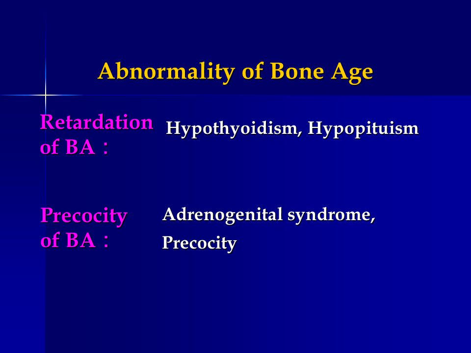 Abnormality of Bone Age Abnormality of Bone Age Hypothyoidism, Hypopituism Precocity of BA Precocity of BA Adrenogenital syndrome, Precocity Retardati