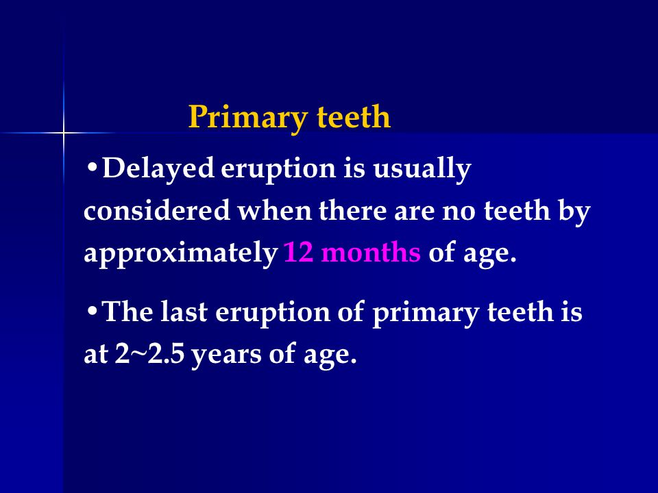 Delayed eruption is usually considered when there are no teeth by approximately 12 months of age. The last eruption of primary teeth is at 2~2.5 years