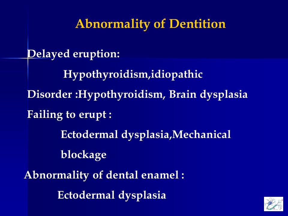 Delayed eruption: Hypothyroidism,idiopathic Disorder :Hypothyroidism, Brain dysplasia Failing to erupt : Ectodermal dysplasia,Mechanical blockage Abnormality of dental enamel : Ectodermal dysplasia Abnormality of Dentition