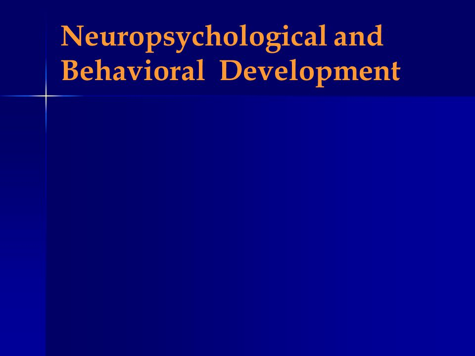 Neuropsychological and Behavioral Development