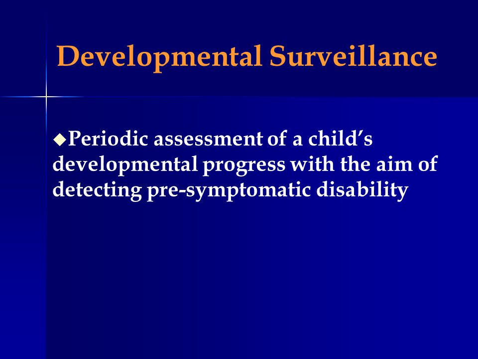 Developmental Surveillance u Periodic assessment of a childs developmental progress with the aim of detecting pre-symptomatic disability