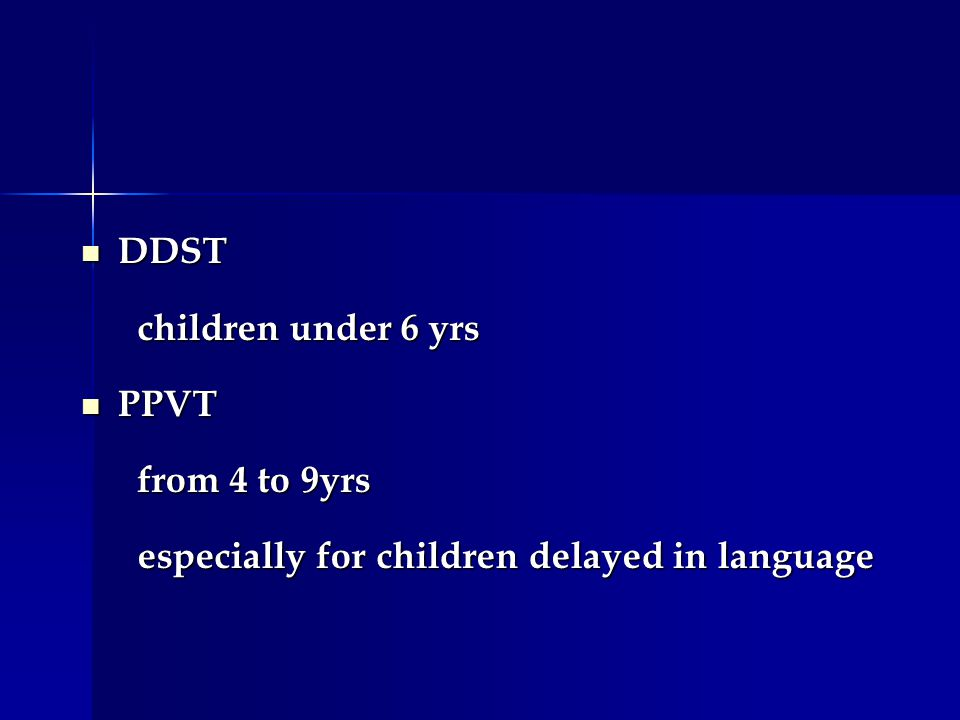 DDST DDST children under 6 yrs children under 6 yrs PPVT PPVT from 4 to 9yrs from 4 to 9yrs especially for children delayed in language especially for