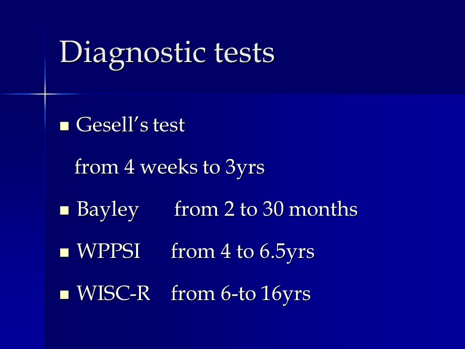 Diagnostic tests Gesells test Gesells test from 4 weeks to 3yrs from 4 weeks to 3yrs Bayley from 2 to 30 months Bayley from 2 to 30 months WPPSI from 4 to 6.5yrs WPPSI from 4 to 6.5yrs WISC-R from 6-to 16yrs WISC-R from 6-to 16yrs