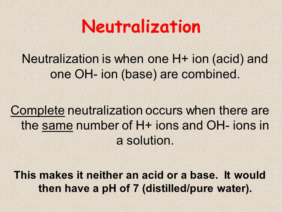 Neutralization Neutralization is when one H+ ion (acid) and one OH- ion (base) are combined.