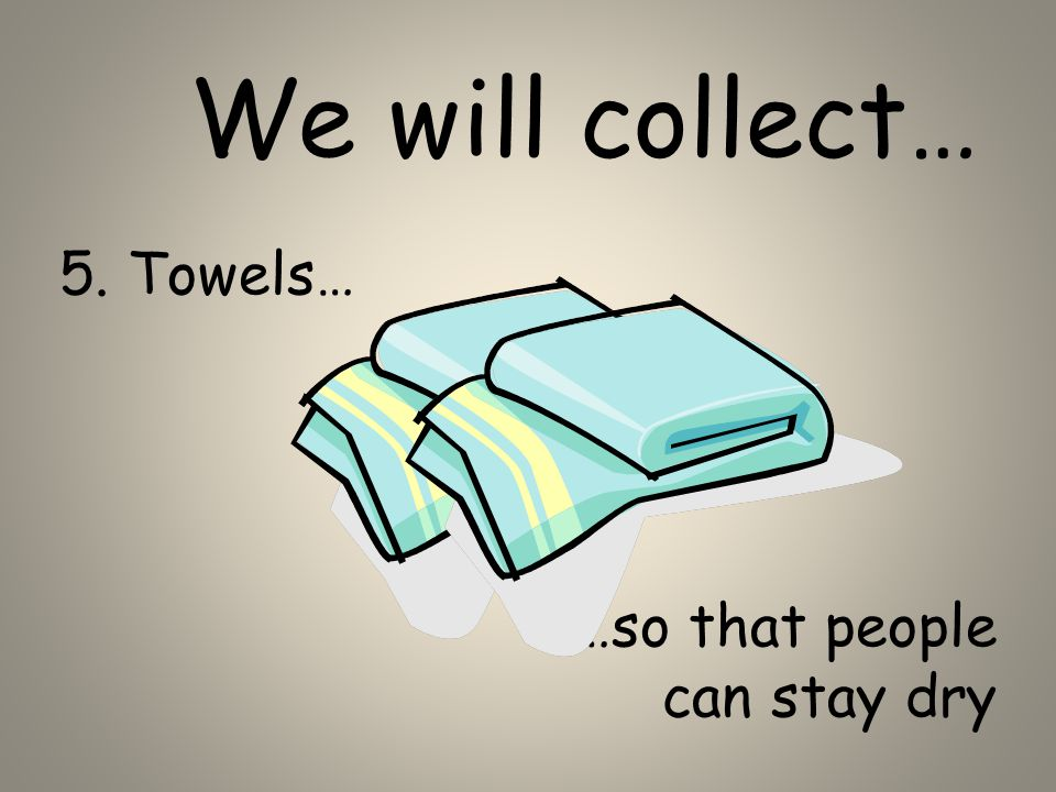 5. Towels… …so that people can stay dry We will collect…