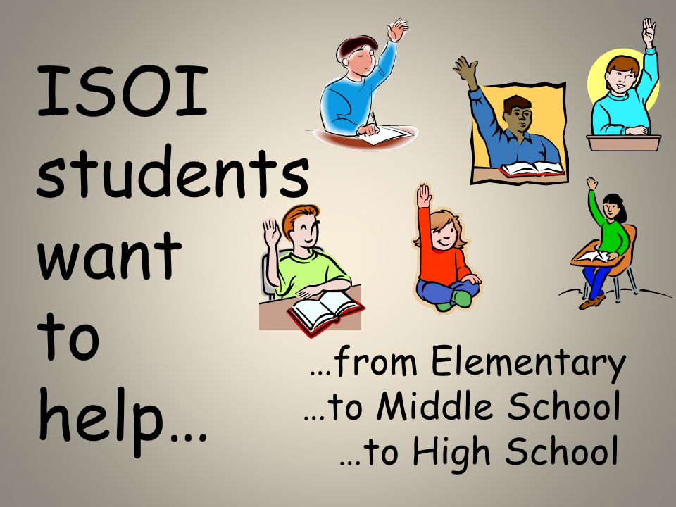 ISOI students want to help… …from Elementary …to Middle School …to High School