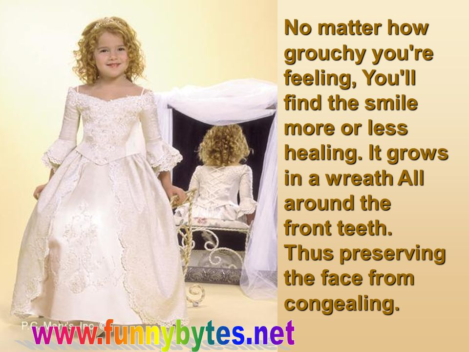 No matter how grouchy you're feeling, You'll find the smile more or less healing. It grows in a wreath All around the front teeth. Thus preserving the