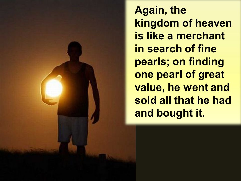 Again, the kingdom of heaven is like a merchant in search of fine pearls; on finding one pearl of great value, he went and sold all that he had and bought it.