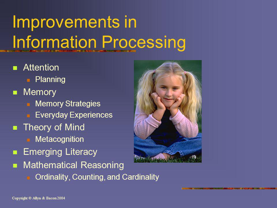 Copyright © Allyn & Bacon 2004 Improvements in Information Processing Attention Planning Memory Memory Strategies Everyday Experiences Theory of Mind