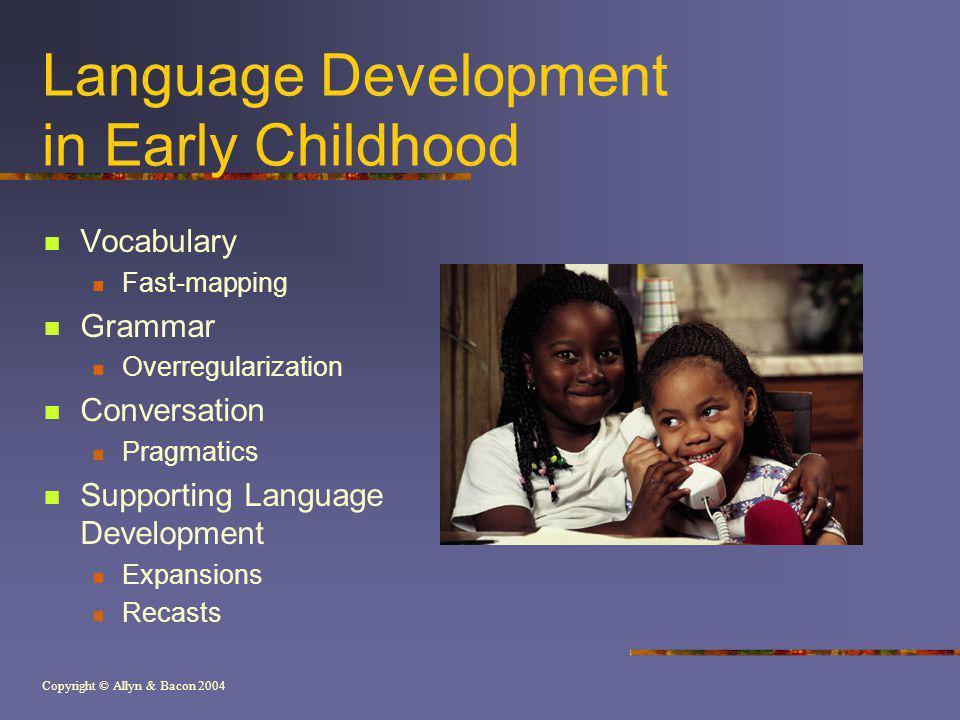 Copyright © Allyn & Bacon 2004 Language Development in Early Childhood Vocabulary Fast-mapping Grammar Overregularization Conversation Pragmatics Supp