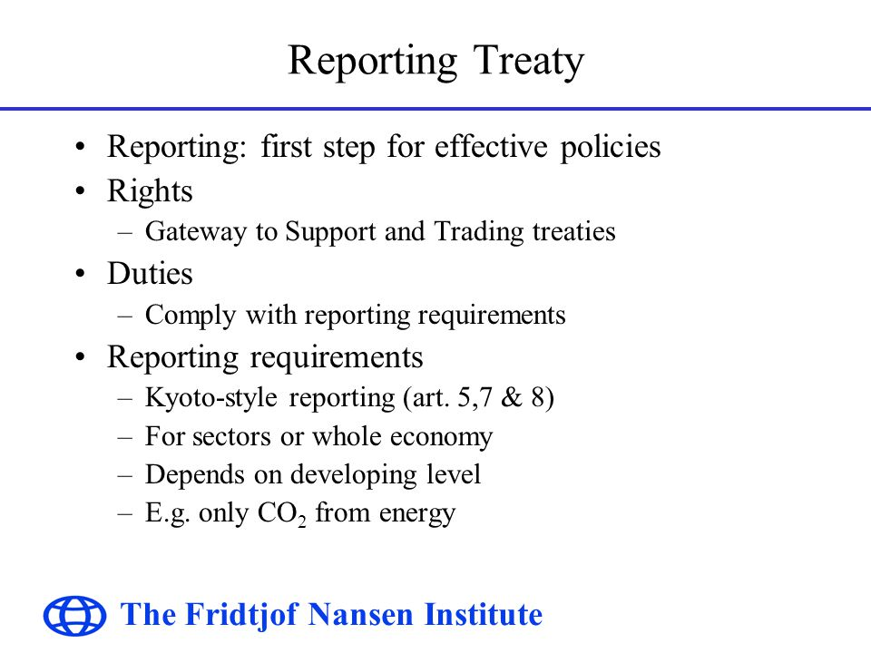 The Fridtjof Nansen Institute Reporting Treaty Reporting: first step for effective policies Rights –Gateway to Support and Trading treaties Duties –Comply with reporting requirements Reporting requirements –Kyoto-style reporting (art.
