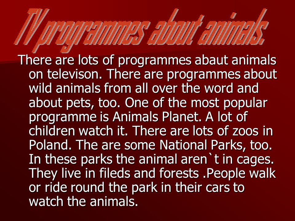 There are lots of programmes abaut animals on televison.