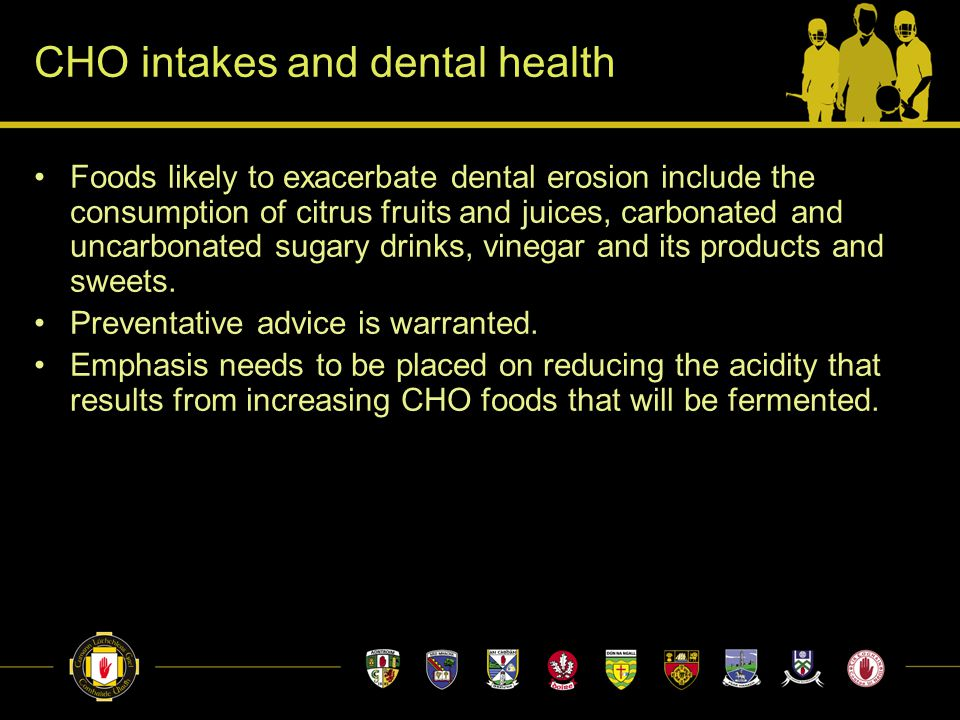 CHO intakes and dental health Foods likely to exacerbate dental erosion include the consumption of citrus fruits and juices, carbonated and uncarbonat