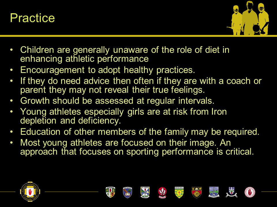 Practice Children are generally unaware of the role of diet in enhancing athletic performance Encouragement to adopt healthy practices. If they do nee